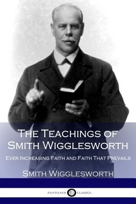The Teachings of Smith Wigglesworth: Ever Increasing Faith and Faith That Prevails Cover Image