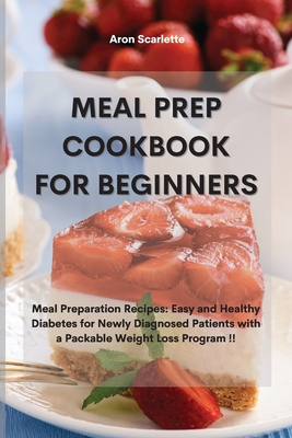 Meal Prep Cookbook For Beginners: Meal Preparation Recipes: Easy and Healthy Diabetes for Newly Diagnosed Patients with a Packable Weight Loss Program Cover Image