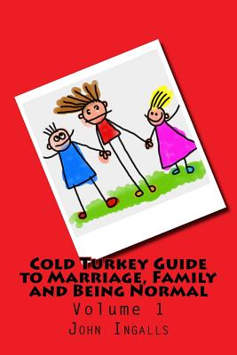 Cold Turkey Guide to Marriage, Family and Being Normal: Volume 1 Cover Image