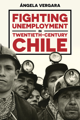 Cover for Fighting Unemployment in Twentieth-Century Chile (Pitt Latin American Series)