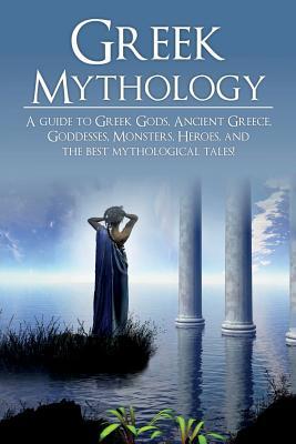 Greek Mythology: A Guide to Greek Gods, Goddesses, Monsters, Heroes, and the Best Mythological Tales Cover Image
