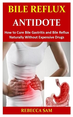 Bile Reflux Antidote: How to Cure Bile Gastritis and Bile Reflux Naturally Without Expensive Drugs Cover Image