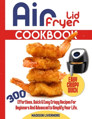 Easy Air Fryer Lid Cookbook: 300 Effortless, Quick & Easy Crispy Recipes for Beginners and Advanced to Simplify Your Life. Cover Image