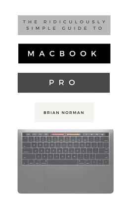 The Ridiculously Simple Guide to MacBook Pro With Touch Bar: A Practical Guide to Getting Started With the Next Generation of MacBook Pro and MacOS Mo Cover Image