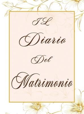 Il Diario del Matrimonio: L' agenda Matrimoniale Perfetta per Organizzare il Tuo Matrimonio al Dettaglio, un Diario Della Sposa Completo di Tutt Cover Image