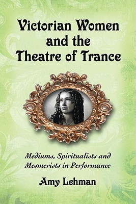 Victorian Women and the Theatre of Trance: Mediums, Spiritualists and Mesmerists in Performance Cover Image
