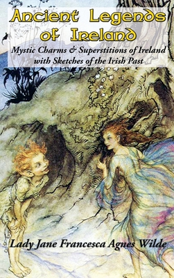 Ancient Legends of Ireland: Mystic Charms & Superstitions of Ireland with Sketches of the Irish Past Cover Image