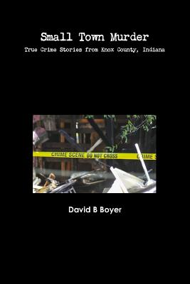 Small Town Murder: True Crime Stories from Knox County, Indiana Cover Image