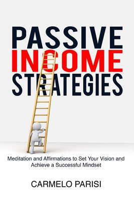 Passive Income Strategies: Meditation and Affirmations to Set Your Vision and Achieve a Successful Mindset Cover Image