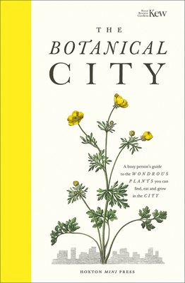 The Botanical City: A Busy Person's Guide to the Wondrous Plants to Find, Eat and Grow in the City