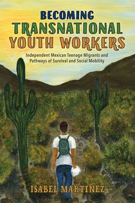 Becoming Transnational Youth Workers: Independent Mexican Teenage Migrants and Pathways of Survival and Social Mobility (Latinidad: Transnational Cultures in the) Cover Image