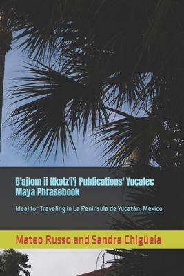 B'ajlom ii Nkotz'i'j Publications' Yucatec Maya Phrasebook: Ideal for Traveling in La Península de Yucatán, México Cover Image