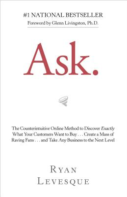 Ask: The Counterintuitive Online Method to Discover Exactly What Your Customers Want to Buy . . . Create a Mass of Raving Fans . . . and Take Any Business to the Nex Cover Image