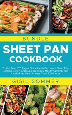 Sheet Pan Cookbook: To the Point 170 Pages Guideline to Become a Sheet Pan Cooking Expert and Make Delicious, Mouthwatering, and Hassle-Fr Cover Image