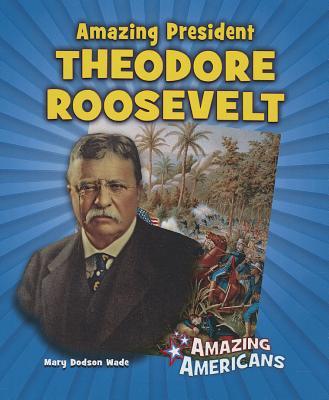 Amazing President Theodore Roosevelt (Amazing Americans (Enslow Publishers)) Cover Image