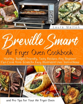 Breville Smart Air Fryer Oven Cookbook: Healthy, Budget-Friendly, Tasty Recipes Any Beginner Can Cook from Scratch + Easy Illustrated User Instruction cover