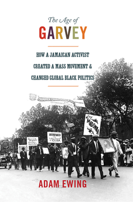 The Age of Garvey: How a Jamaican Activist Created a Mass Movement and Changed Global Black Politics (America in the World #18) Cover Image
