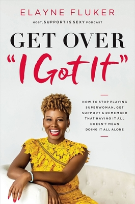 Get Over 'i Got It': How to Stop Playing Superwoman, Get Support, and Remember That Having It All Doesn't Mean Doing It All Alone Cover Image