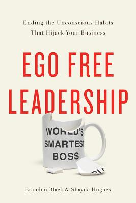 Ego Free Leadership: Ending the Unconscious Habits That Hijack Your Business Cover Image