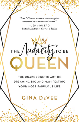 The Audacity to Be Queen: The Unapologetic Art of Dreaming Big and Manifesting Your Most Fabulous Life Cover Image