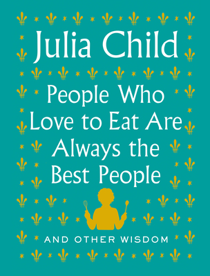 People Who Love to Eat Are Always the Best People: And Other Wisdom Cover Image