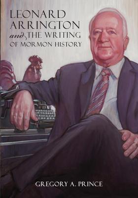 Leonard Arrington and the Writing of Mormon History Cover Image