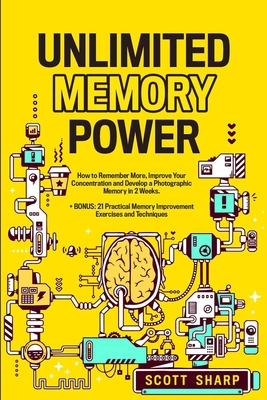 Unlimited Memory Power: How to Remember More, Improve Your Concentration and Develop a Photographic Memory in 2 Weeks. + BONUS: 21 Practical M Cover Image