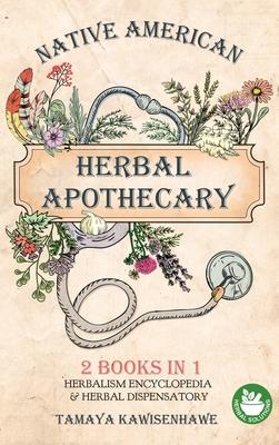 Native American Herbal Apothecary: 2 BOOKS IN 1 Herbalism Encyclopedia & Herbal Dispensatory Cover Image
