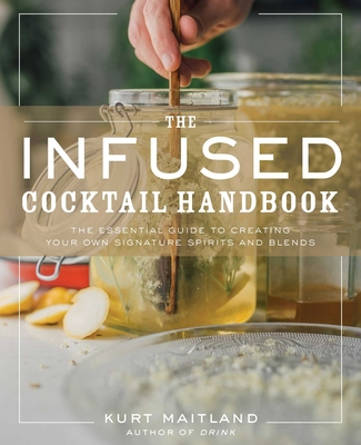 The Infused Cocktail Handbook: The Essential Guide to Homemade Blends and Infusions Cover Image