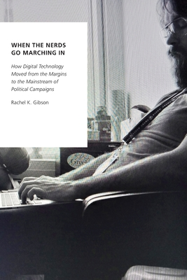 When the Nerds Go Marching in: How Digital Technology Moved from the Margins to the Mainstream of Political Campaigns Cover Image