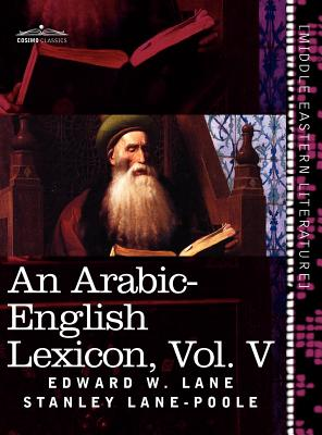 An Arabic-English Lexicon (in Eight Volumes), Vol. V: Derived from the Best and the Most Copious Eastern Sources Cover Image