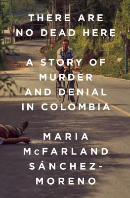 There Are No Dead Here: A Story of Murder and Denial in Colombia Cover Image