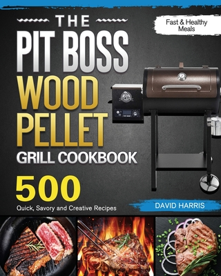 The Pit Boss Wood Pellet Grill Cookbook: 500 Quick, Savory and Creative Recipes for Fast & Healthy Meals Cover Image
