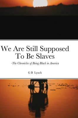 We Are Still Supposed To Be Slaves: -The Chronicles of Being Black in America Cover Image