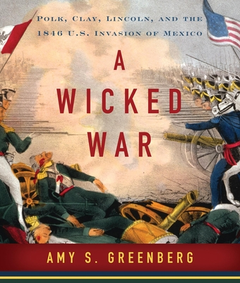 A Wicked War: Polk, Clay, Lincoln and the 1846 U.S. Invasion of Mexico Cover Image