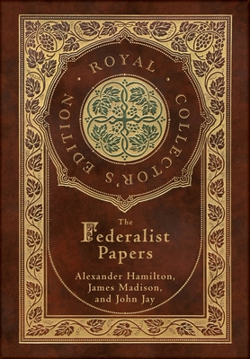 The Federalist Papers (Royal Collector's Edition) (Annotated) (Case Laminate Hardcover with Jacket) Cover Image