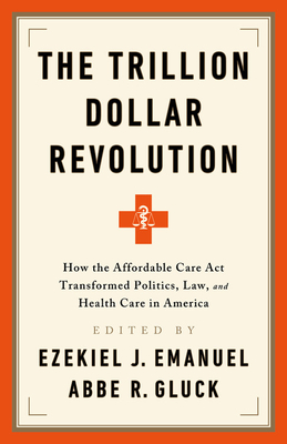 The Trillion Dollar Revolution: How the Affordable Care Act Transformed Politics, Law, and Health Care in America Cover Image