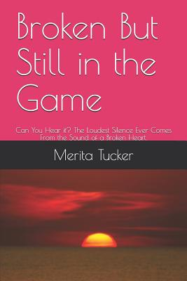 Broken But Still in the Game: Can You Hear It? the Loudest Silence Ever Comes from the Sound of a Broken Heart. Cover Image