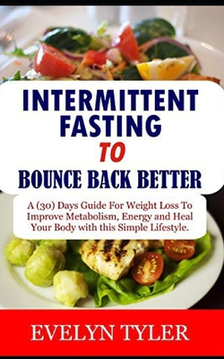 Intermittent Fasting To Bounce Back Better: A (30) Days Guide For Weight Loss to Improve Metabolism, Energy and Heal your Body with this Simple Lifest Cover Image