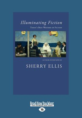 Illuminating Fiction: A Collection of Author Interviews with Today's Best Writers of Fiction (Large Print 16pt) Cover Image