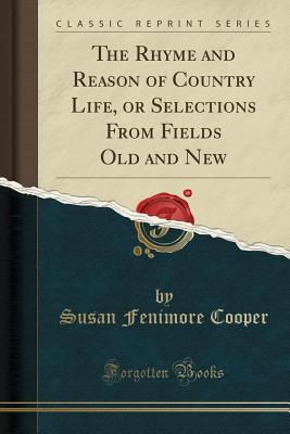 The Rhyme and Reason of Country Life, or Selections from Fields Old and New (Classic Reprint) Cover Image