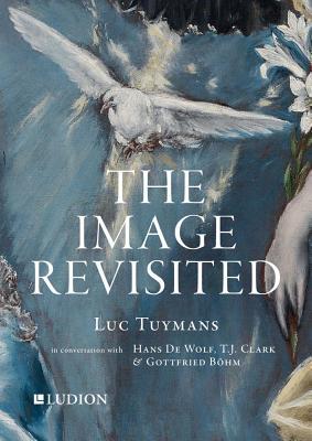 The Image Revisited: Luc Tuymans in Conversation with Hans de Wolf, T.J. Clark & Gottfried Böhm Cover Image