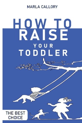 How to Raise Your Toddler: Learn how to improve your toddler's behavior during his growth processes positively. Cover Image