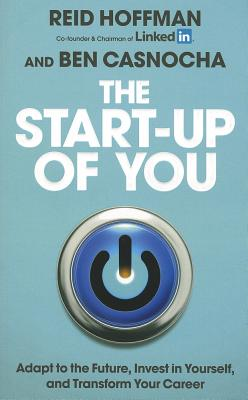The Start-Up of You: Adapt to the Future, Invest in Yourself, and Transform Your Career. Reid Hoffman, Ben Casnocha Cover Image