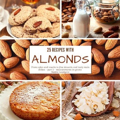 25 recipes with almonds: From cakes and snacks to fine desserts and tasty main dishes - part 1 - measurements in grams Cover Image