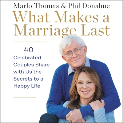 What Makes a Marriage Last Lib/E: 40 Celebrated Couples Share with Us the Secrets to a Happy Life Cover Image