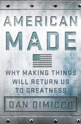 American Made: Why Making Things Will Return Us to Greatness Cover Image