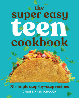 The Super Easy Teen Cookbook: 75 Simple Step-By-Step Recipes Cover Image