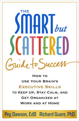 The Smart but Scattered Guide to Success: How to Use Your Brain's Executive Skills to Keep Up, Stay Calm, and Get Organized at Work and at Home Cover Image
