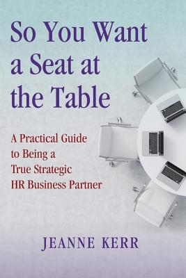 So You Want a Seat at the Table: A Practical Guide to Being a True HR Business Partner Cover Image